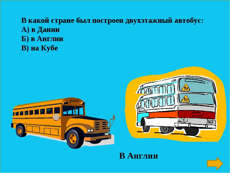 В какой стране был построен двухэтажный автобус: А) в Дании Б) в Англии В) на...