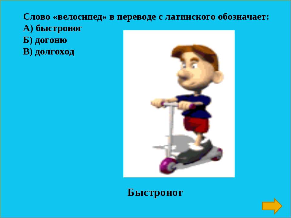 Слово «велосипед» в переводе с латинского обозначает: А) быстроног Б) догоню...