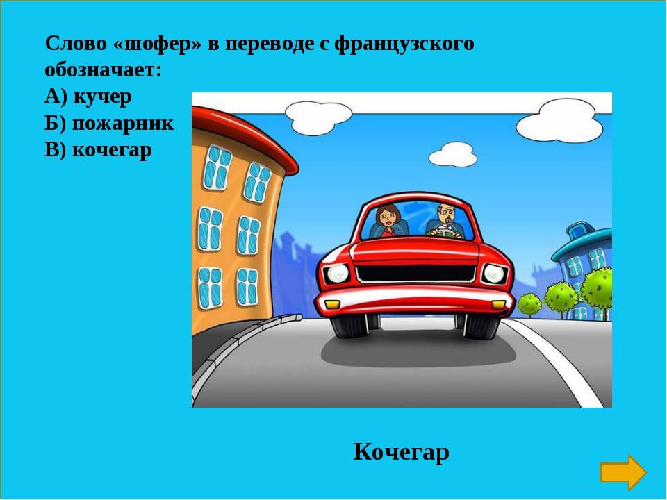 Слово «шофер» в переводе с французского обозначает: А) кучер Б) пожарник В) к...