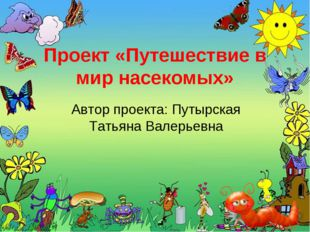 Проект «Путешествие в мир насекомых» Автор проекта: Путырская Татьяна Валерье