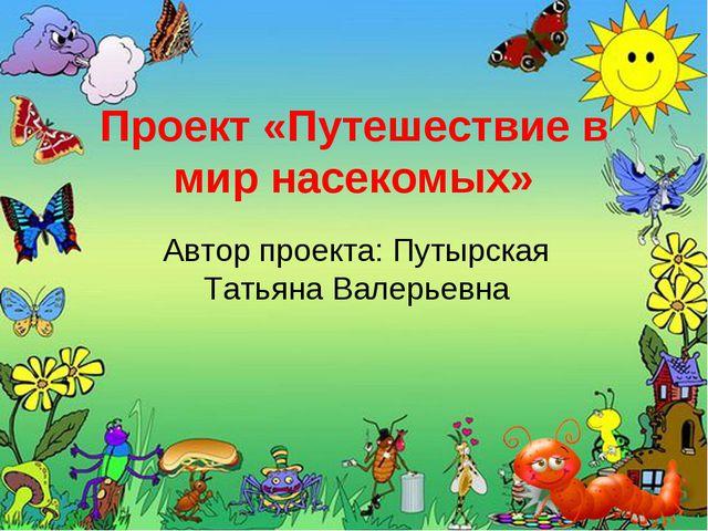 Проект «Путешествие в мир насекомых» Автор проекта: Путырская Татьяна Валерье...