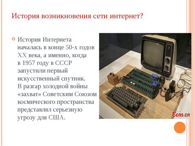 История возникновения сети интернет? История Интернета началась в конце 50-х...