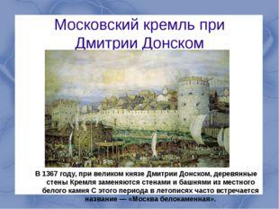 В 1367 году, при великом князе Дмитрии Донском, деревянные стены Кремля замен