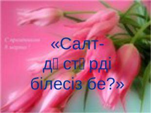 «Салт-дәстүрді білесіз бе?»