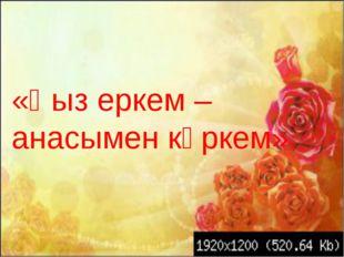 «Қыз еркем – анасымен көркем».