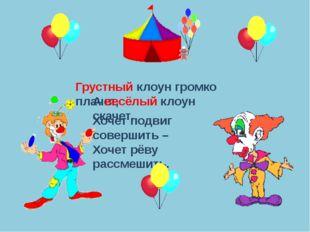Грустный клоун громко плачет, А весёлый клоун скачет, Хочет подвиг совершить
