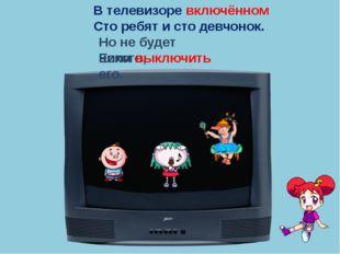 В телевизоре включённом Сто ребят и сто девчонок. Но не будет никого, Если вы