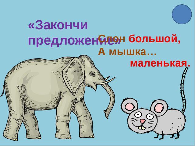 «Закончи предложение» Слон большой, А мышка… маленькая.