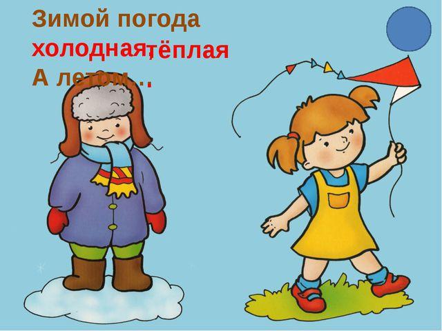 Зимой погода холодная, А летом… тёплая.