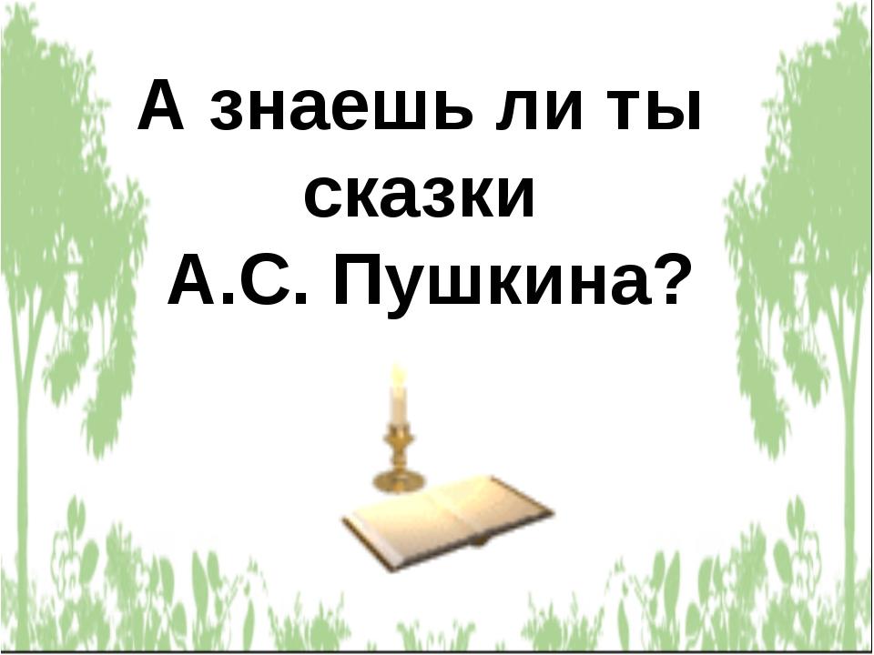 А знаешь ли ты сказки А.С. Пушкина?