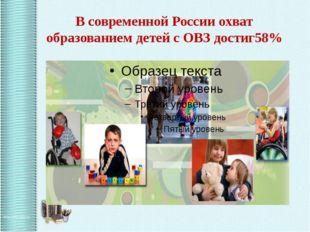 В современной России охват образованием детей с ОВЗ достиг58%