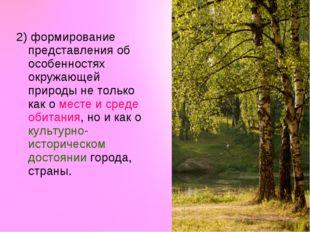 2) формирование представления об особенностях окружающей природы не только ка