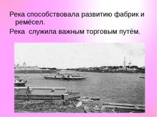 Река способствовала развитию фабрик и ремёсел. Река служила важным торговым