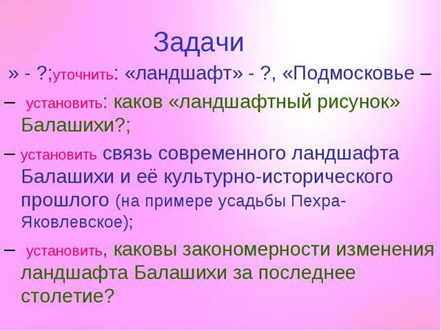 Задачи – уточнить: «ландшафт» - ?, «Подмосковье» - ?; – установить: каков «ла...