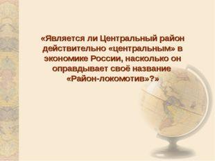 «Является ли Центральный район действительно «центральным» в экономике России