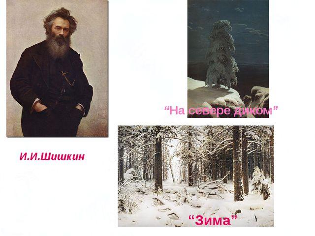 """И.И.Шишкин """"Зима"""" """"На севере диком"""""""