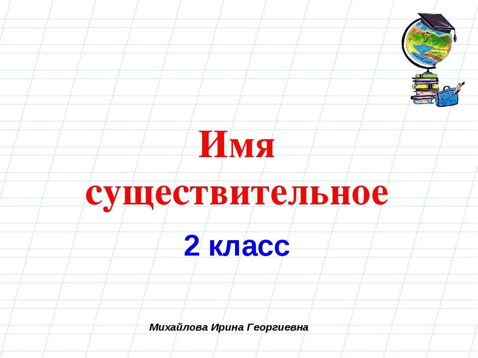 Михайлова Ирина Георгиевна Имя существительное 2 класс