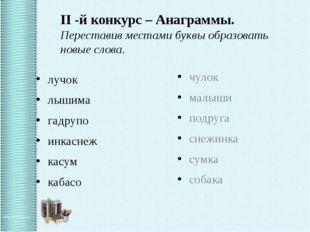 II -й конкурс – Анаграммы. Переставив местами буквы образовать новые слова.