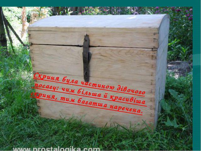 Скриня була частиною дівочого посагу: чим більша й красивіша скриня, тим бага...