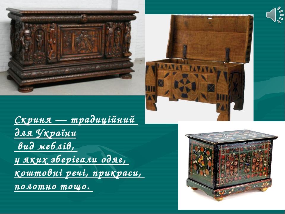 Скриня — традиційний для України вид меблів, у яких зберігали одяг, коштовні...