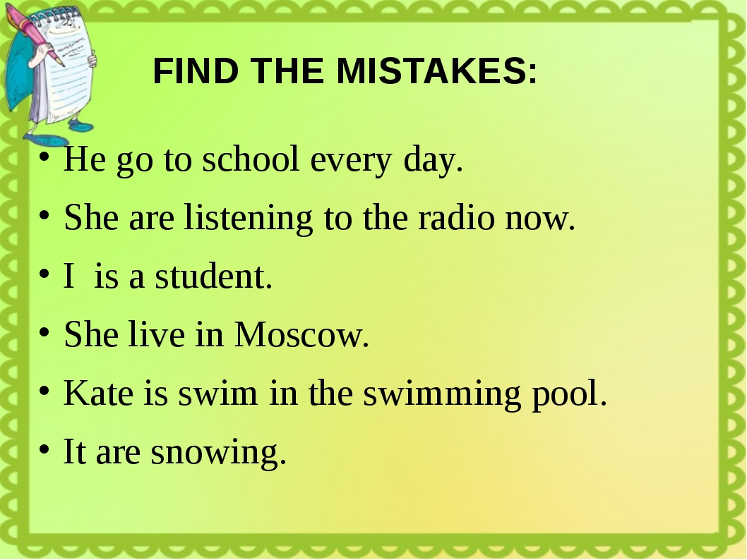 FIND THE MISTAKES: He go to school every day. She are listening to the radio...