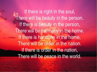 If there is right in the soul, There will be beauty in the person. If there i