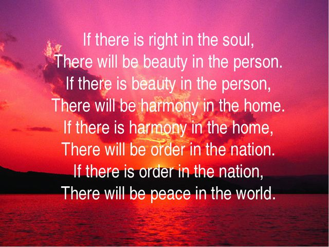 If there is right in the soul, There will be beauty in the person. If there i...