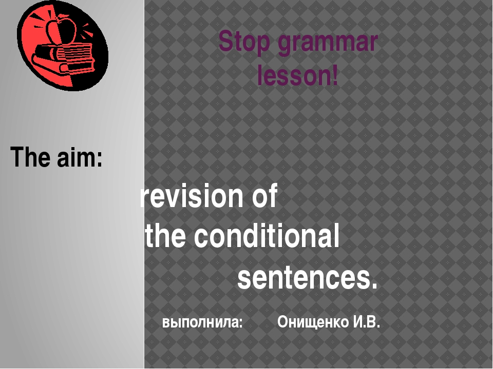 Stop grammar lesson! The aim: revision of 				the conditional sentences. выпо...