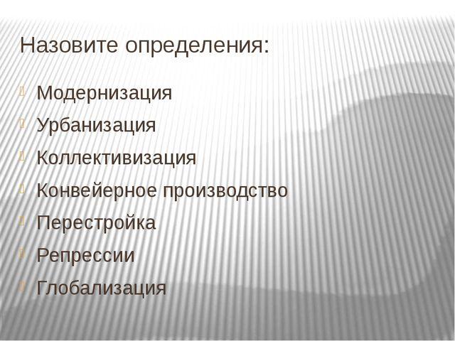 Назовите определения: Модернизация Урбанизация Коллективизация Конвейерное пр...