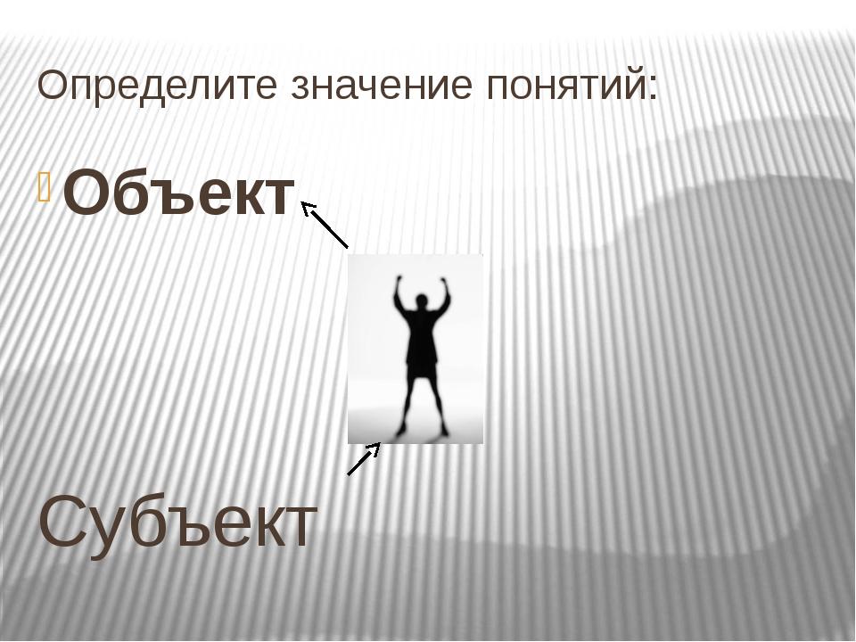 Определите значение понятий: Объект Субъект