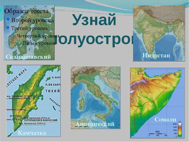 Узнай полуостров Скандинавский Сомали Аппенинский Камчатка Индостан