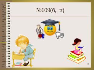 №609(б, и) *