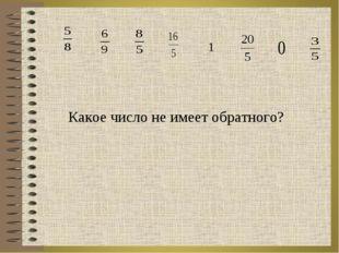 Какое число не имеет обратного?  1