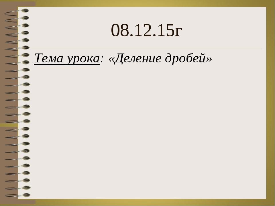 Тема урока: «Деление дробей» 08.12.15г