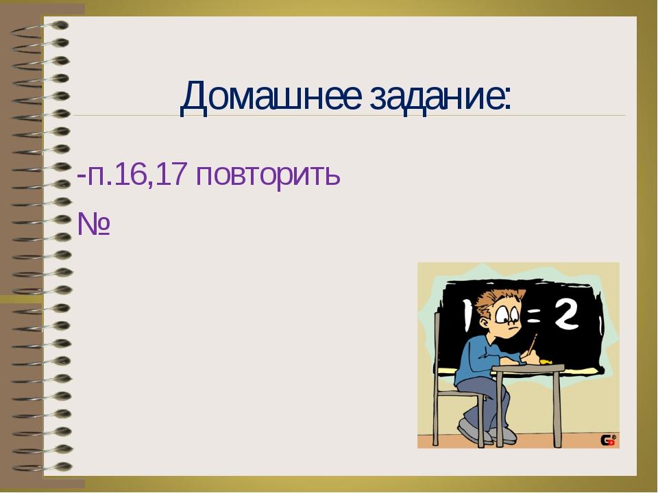 Домашнее задание: -п.16,17 повторить №