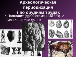 Археологическая периодизация ( по орудиям труда): Палеолит (древнекаменный ве