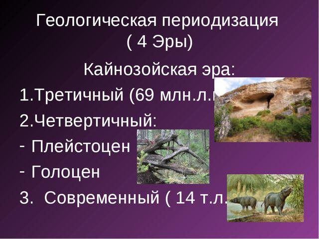 Геологическая периодизация ( 4 Эры) Кайнозойская эра: Третичный (69 млн.л.н.)...