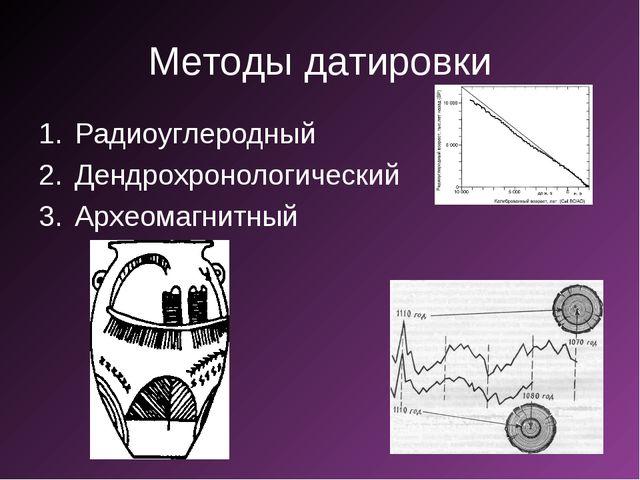 Методы датировки Радиоуглеродный Дендрохронологический Археомагнитный