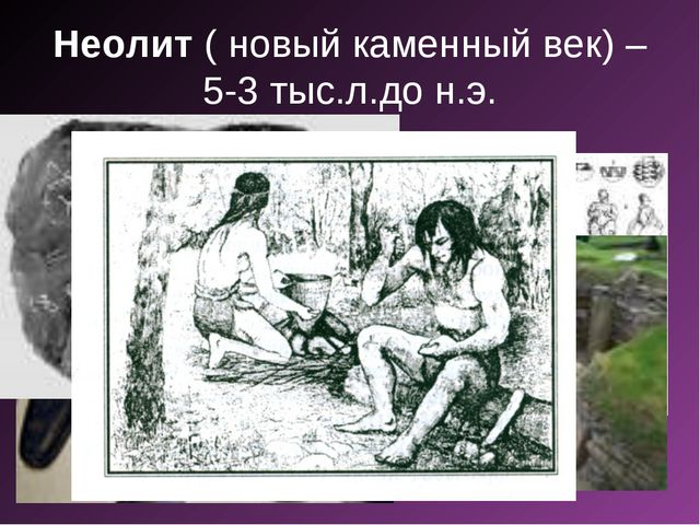 Неолит ( новый каменный век) – 5-3 тыс.л.до н.э.