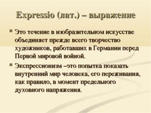 Expressio (лат.) – выражение Это течение в изобразительном искусстве объединя