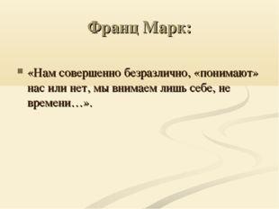 Франц Марк: «Нам совершенно безразлично, «понимают» нас или нет, мы внимаем л