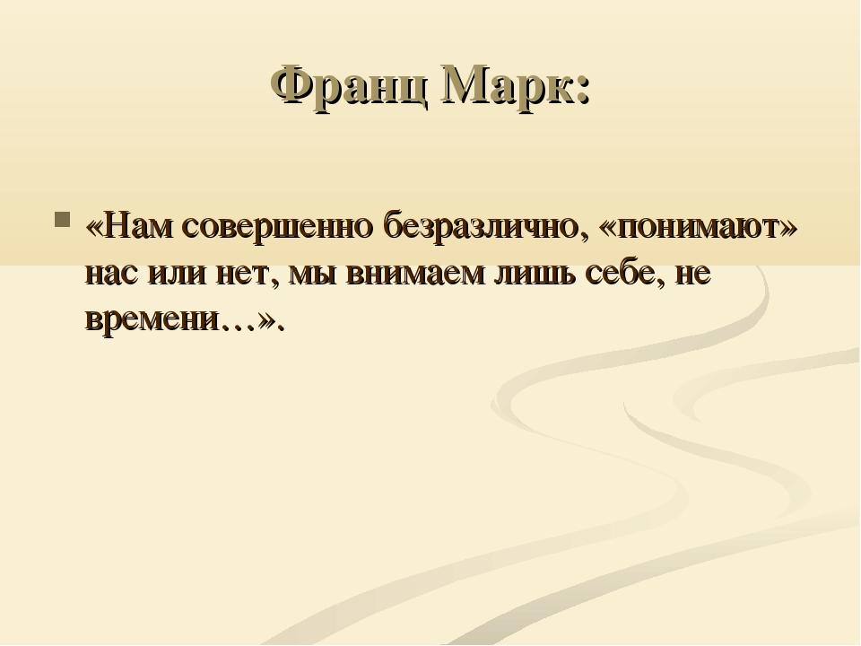 Франц Марк: «Нам совершенно безразлично, «понимают» нас или нет, мы внимаем л...