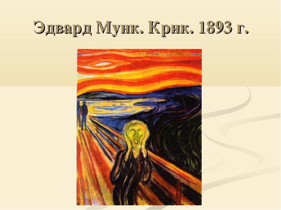 Эдвард Мунк. Крик. 1893 г.