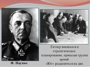Ф. Паулюс Гитлер вмешался в стратегическое планирование, приказав группе арми