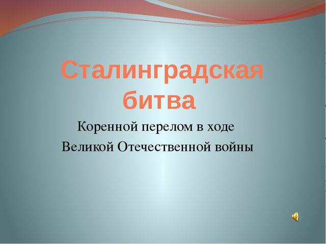 Сталинградская битва Коренной перелом в ходе Великой Отечественной войны