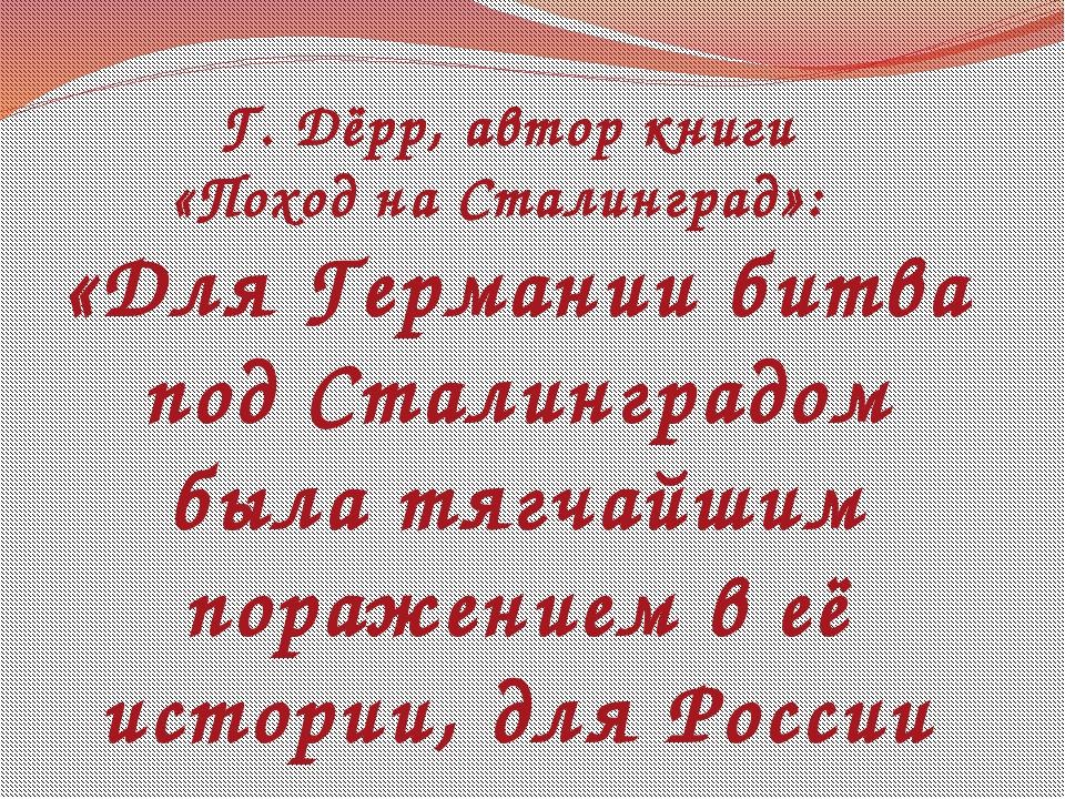 Г. Дёрр, автор книги «Поход на Сталинград»: «Для Германии битва под Сталингр...