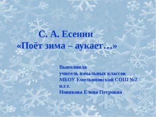 С. А. Есенин «Поёт зима – аукает…» Выполнила учитель начальных классов МБОУ Е