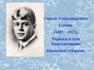 Сергей Александрович Есенин (1895 – 1925). Родился в селе Константиново Рязан