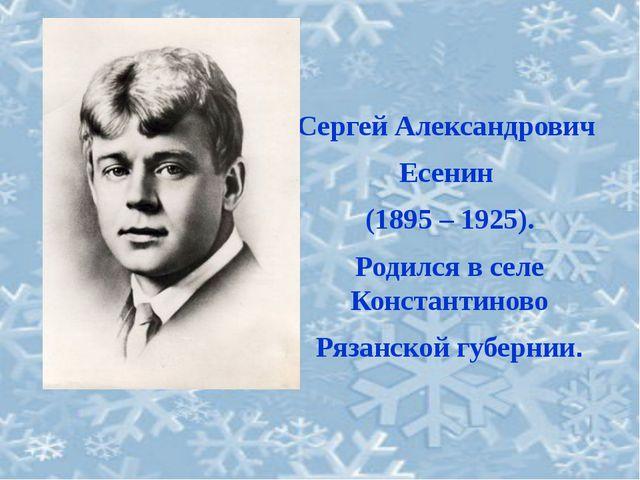 Сергей Александрович Есенин (1895 – 1925). Родился в селе Константиново Рязан...