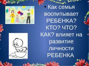 Как семья воспитывает РЕБЕНКА? КТО? ЧТО? КАК? влияет на развитие личности РЕ